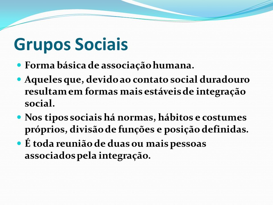 Grupos Sociais Forma básica de associação humana.