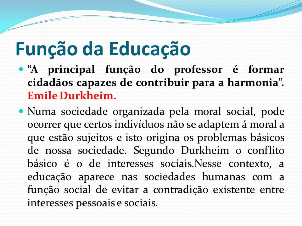 Função da Educação A principal função do professor é formar cidadãos capazes de contribuir para a harmonia . Emile Durkheim.