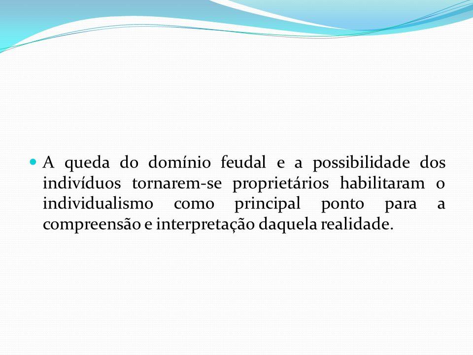 A queda do domínio feudal e a possibilidade dos indivíduos tornarem-se proprietários habilitaram o individualismo como principal ponto para a compreensão e interpretação daquela realidade.