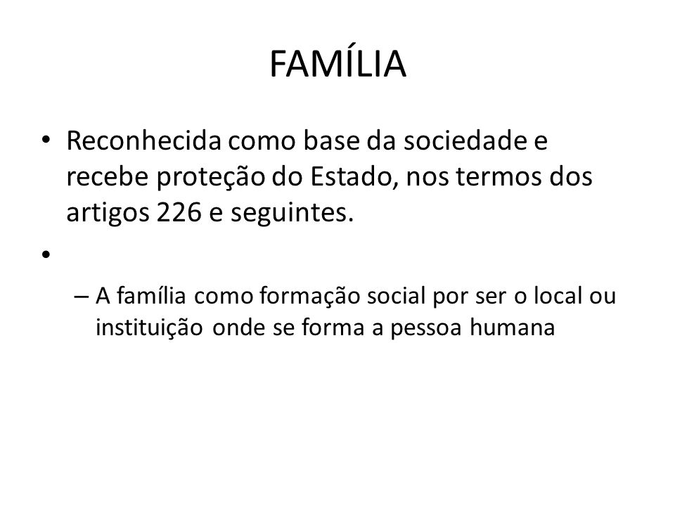 FAMÍLIA Reconhecida como base da sociedade e recebe proteção do Estado, nos termos dos artigos 226 e seguintes.