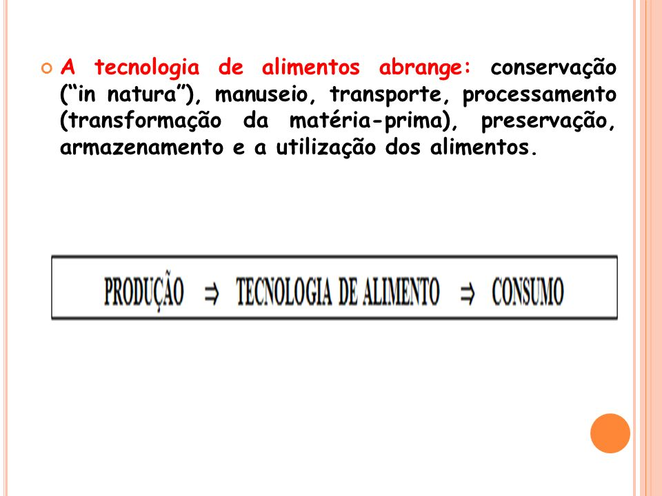 A tecnologia de alimentos abrange: conservação ( in natura ), manuseio, transporte, processamento (transformação da matéria-prima), preservação, armazenamento e a utilização dos alimentos.