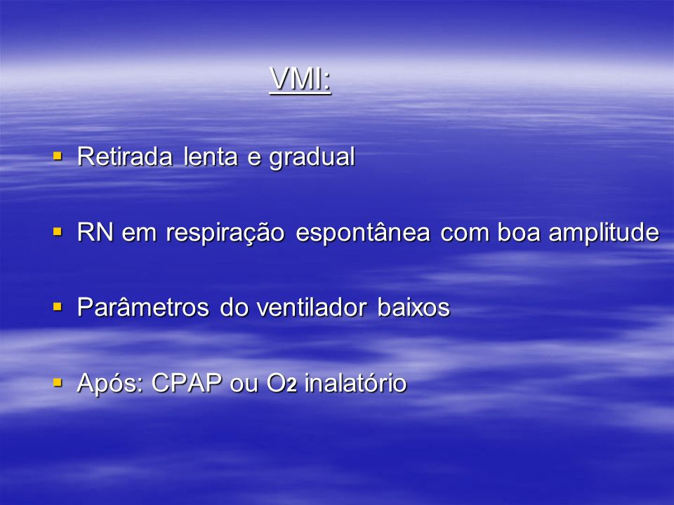 VMI: Retirada lenta e gradual. RN em respiração espontânea com boa amplitude. Parâmetros do ventilador baixos.