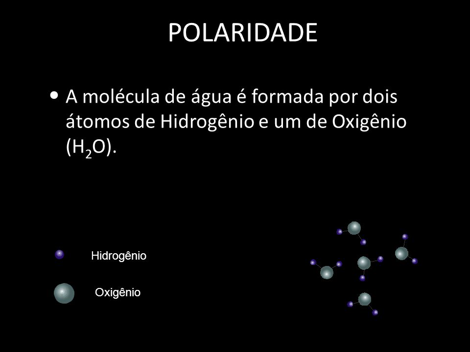 POLARIDADE A molécula de água é formada por dois átomos de Hidrogênio e um de Oxigênio (H2O). Hidrogênio.