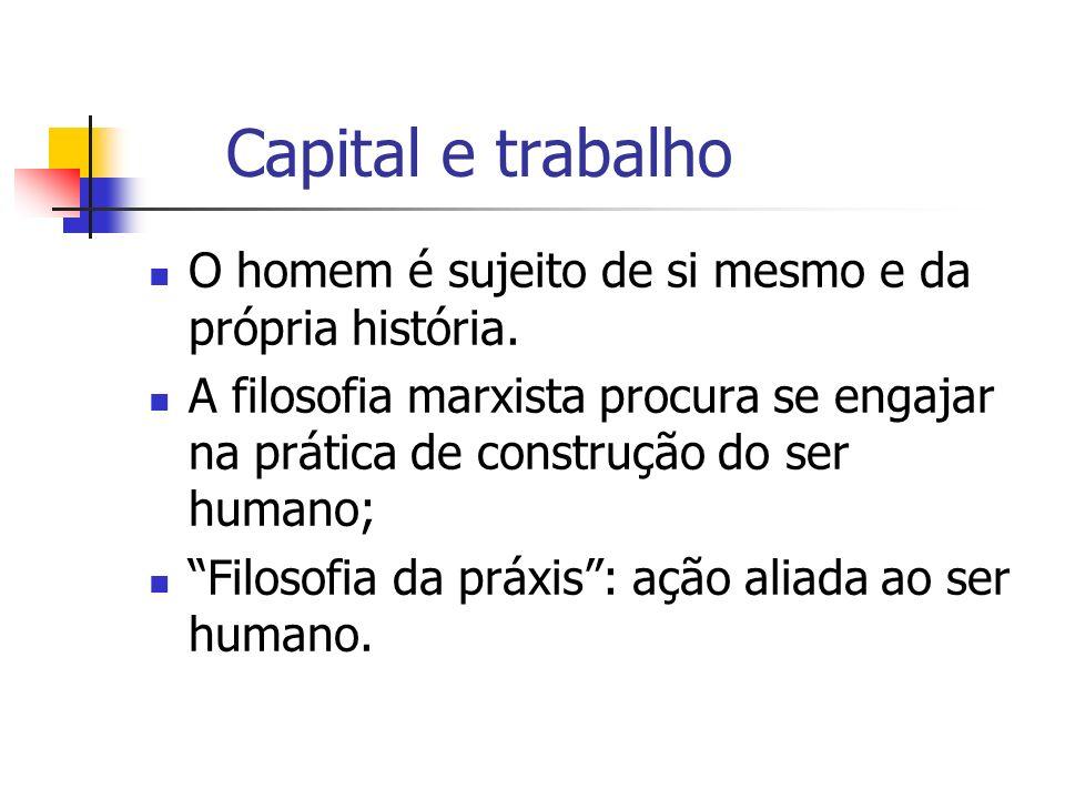 Capital e trabalho O homem é sujeito de si mesmo e da própria história.