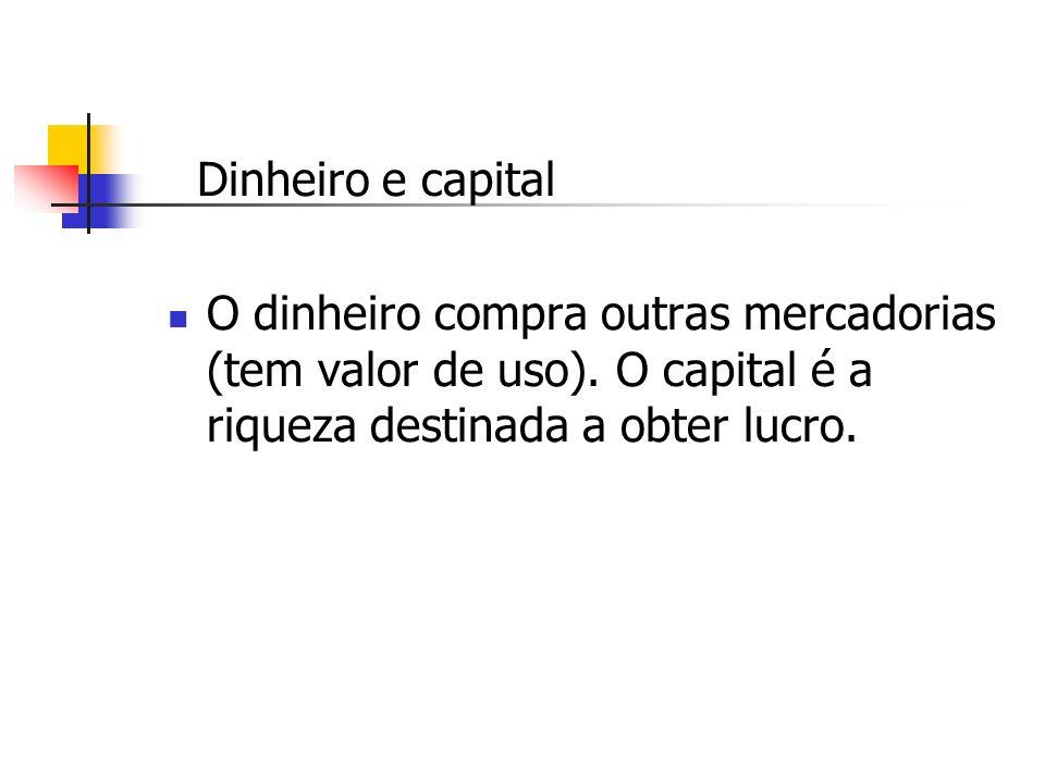 Dinheiro e capital O dinheiro compra outras mercadorias (tem valor de uso).