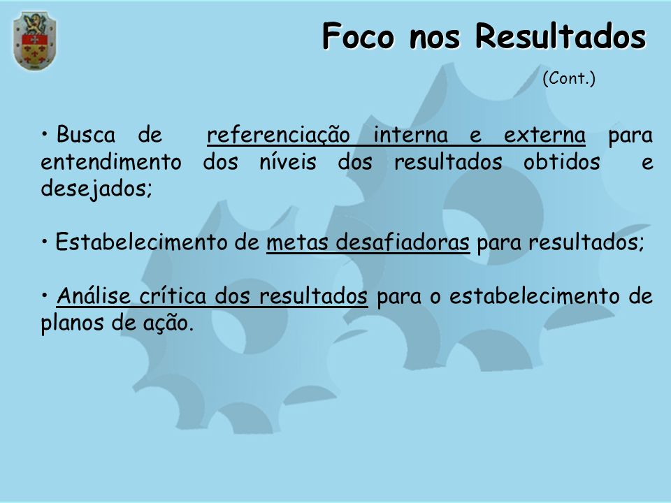 Foco nos Resultados (Cont.) Busca de referenciação interna e externa para entendimento dos níveis dos resultados obtidos e desejados;