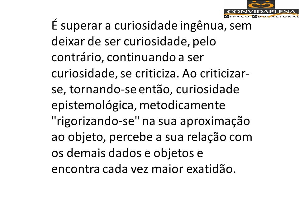 É superar a curiosidade ingênua, sem deixar de ser curiosidade, pelo contrário, continuando a ser curiosidade, se criticiza.