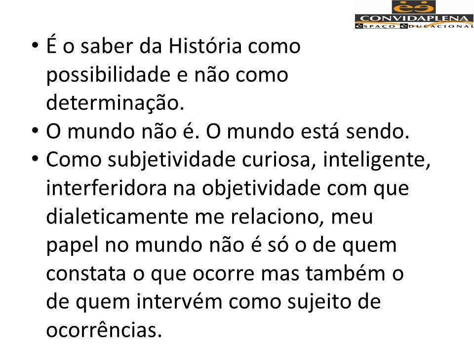 É o saber da História como possibilidade e não como determinação.