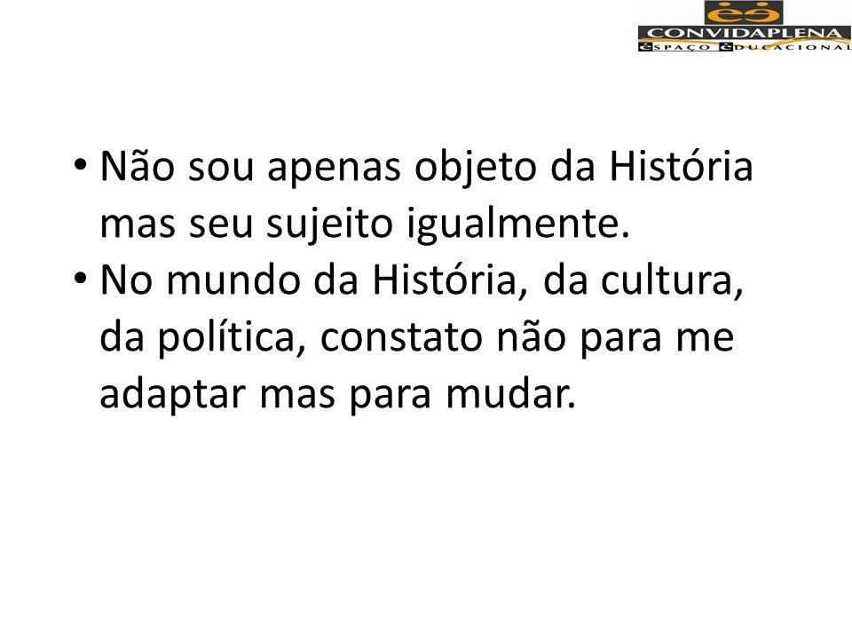 Não sou apenas objeto da História mas seu sujeito igualmente.