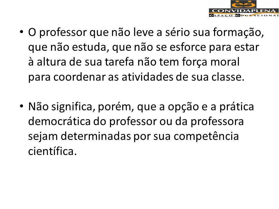 O professor que não leve a sério sua formação, que não estuda, que não se esforce para estar à altura de sua tarefa não tem força moral para coordenar as atividades de sua classe.
