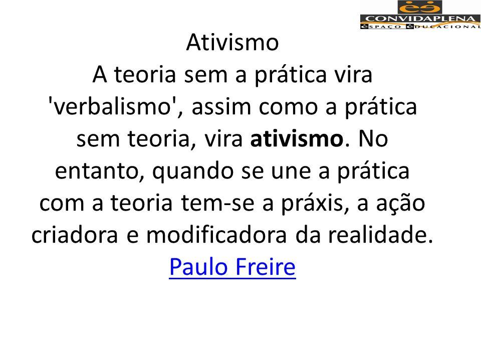 Ativismo A teoria sem a prática vira verbalismo , assim como a prática sem teoria, vira ativismo.