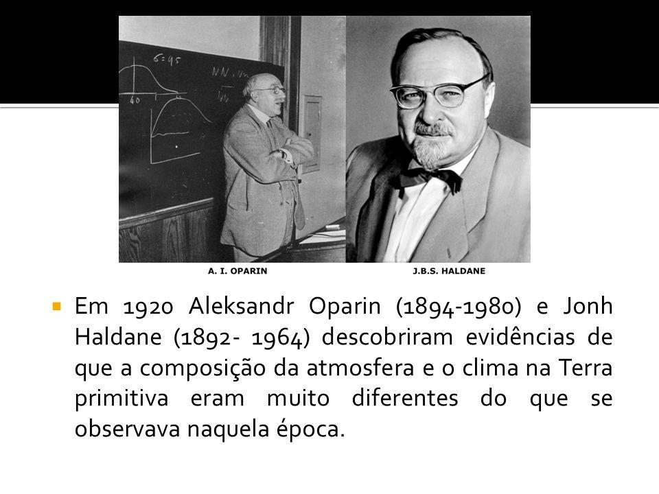 Em 1920 Aleksandr Oparin (1894-1980) e Jonh Haldane (1892- 1964) descobriram evidências de que a composição da atmosfera e o clima na Terra primitiva eram muito diferentes do que se observava naquela época.