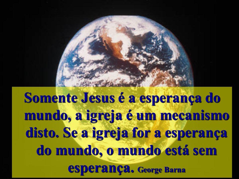 Somente Jesus é a esperança do mundo, a igreja é um mecanismo disto
