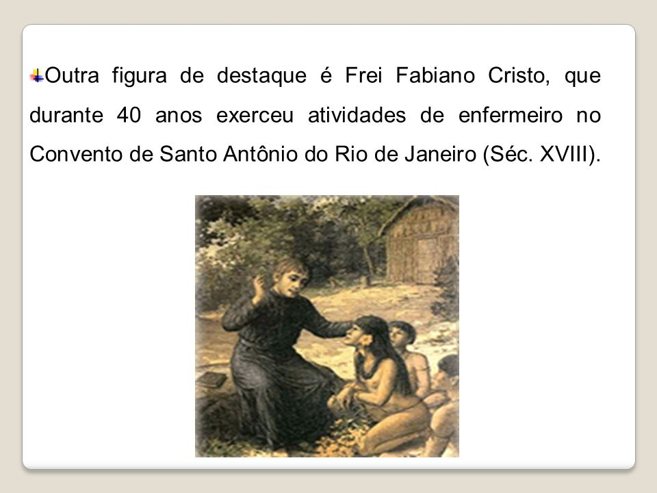 Outra figura de destaque é Frei Fabiano Cristo, que durante 40 anos exerceu atividades de enfermeiro no Convento de Santo Antônio do Rio de Janeiro (Séc.