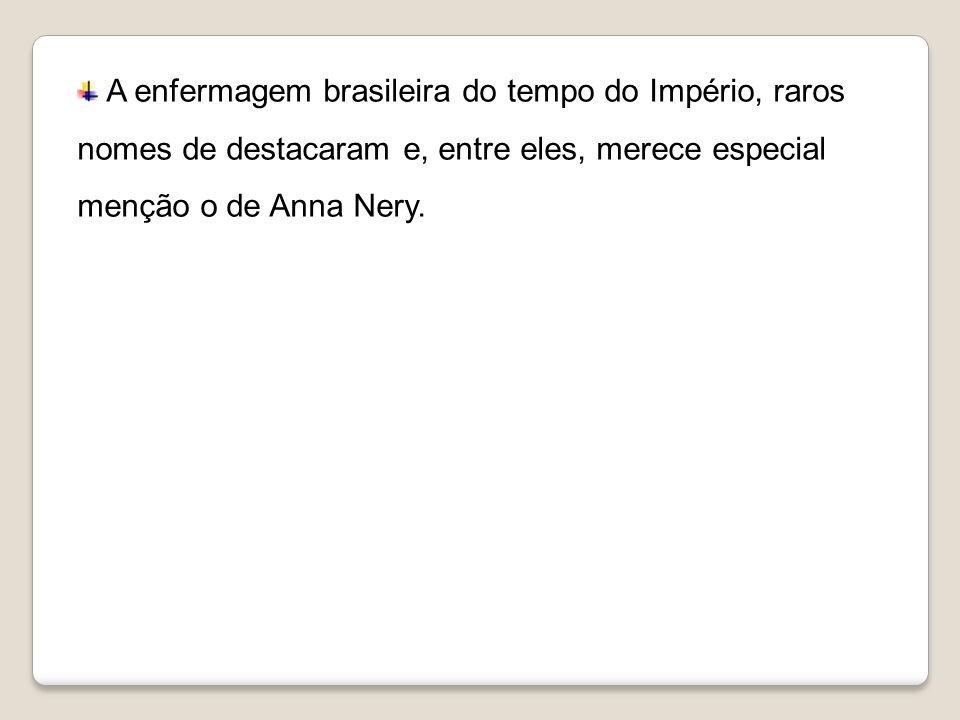 A enfermagem brasileira do tempo do Império, raros nomes de destacaram e, entre eles, merece especial menção o de Anna Nery.