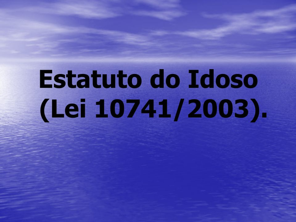 Estatuto do Idoso (Lei 10741/2003).