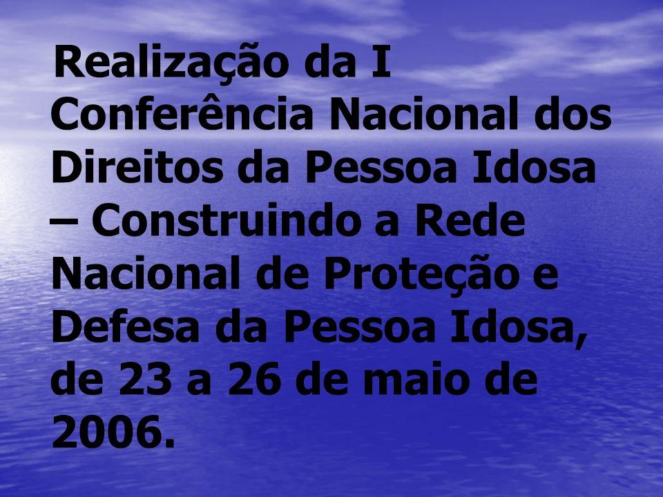 Realização da I Conferência Nacional dos Direitos da Pessoa Idosa – Construindo a Rede Nacional de Proteção e Defesa da Pessoa Idosa, de 23 a 26 de maio de 2006.