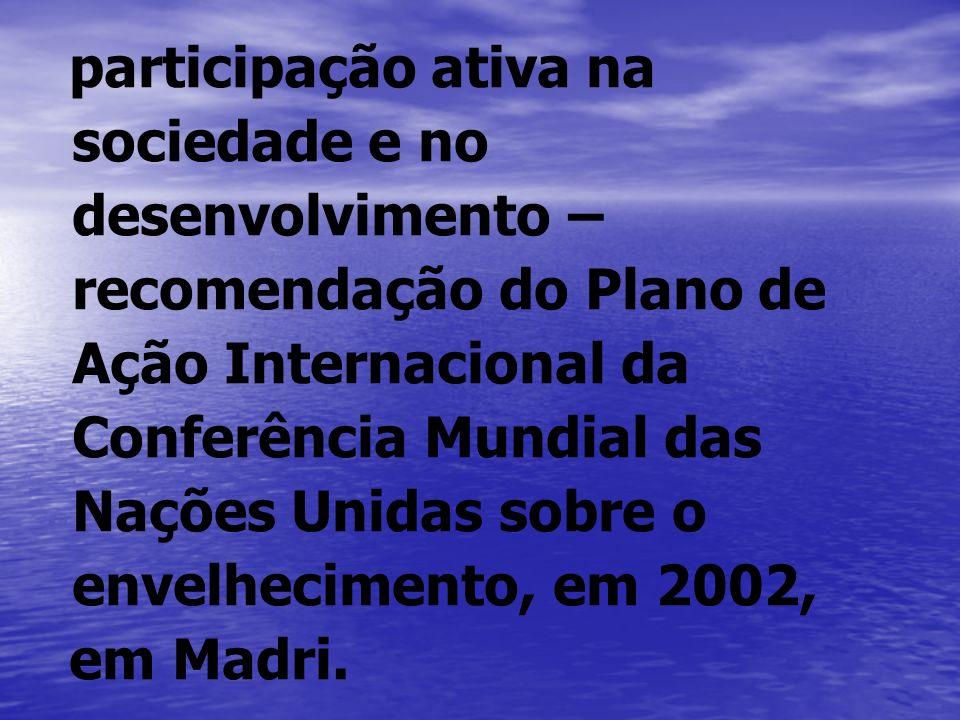participação ativa na sociedade e no desenvolvimento – recomendação do Plano de Ação Internacional da Conferência Mundial das Nações Unidas sobre o envelhecimento, em 2002,
