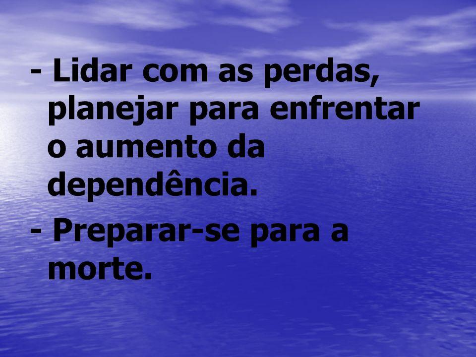 - Lidar com as perdas, planejar para enfrentar o aumento da dependência.