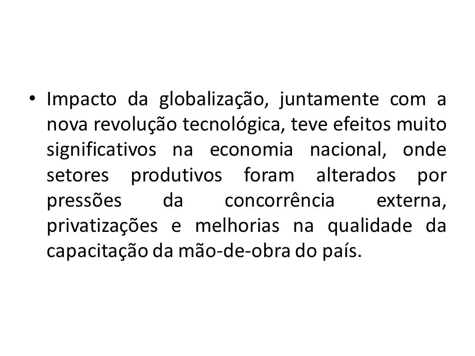 Impacto da globalização, juntamente com a nova revolução tecnológica, teve efeitos muito significativos na economia nacional, onde setores produtivos foram alterados por pressões da concorrência externa, privatizações e melhorias na qualidade da capacitação da mão-de-obra do país.