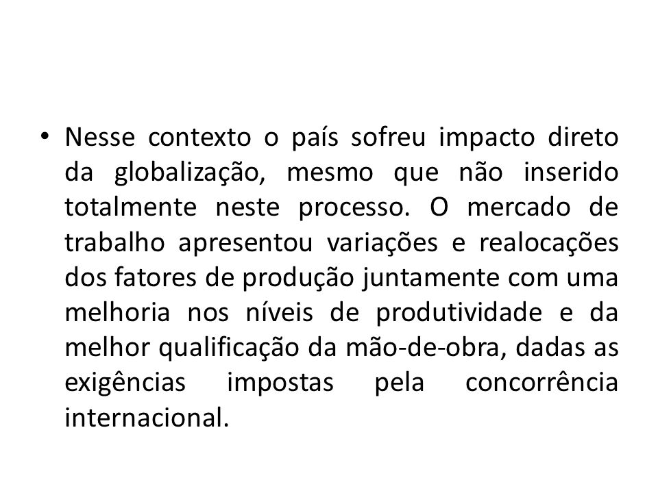 Nesse contexto o país sofreu impacto direto da globalização, mesmo que não inserido totalmente neste processo.