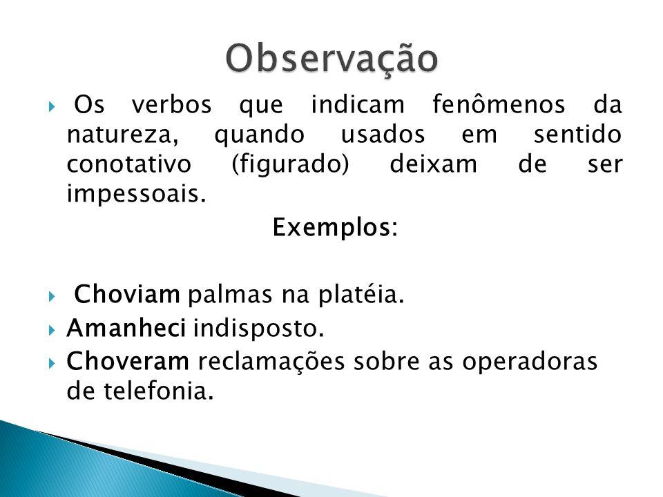 Observação Os verbos que indicam fenômenos da natureza, quando usados em sentido conotativo (figurado) deixam de ser impessoais.