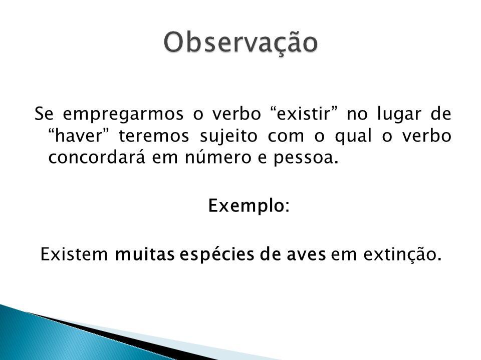 Observação Se empregarmos o verbo existir no lugar de haver teremos sujeito com o qual o verbo concordará em número e pessoa.