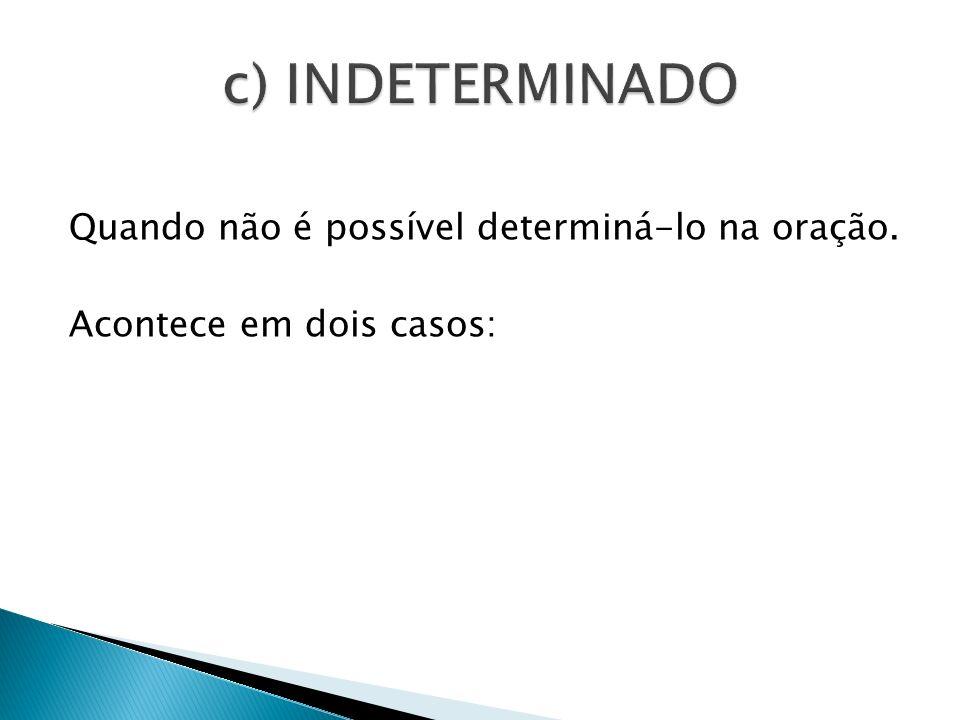 c) INDETERMINADO Quando não é possível determiná-lo na oração. Acontece em dois casos: