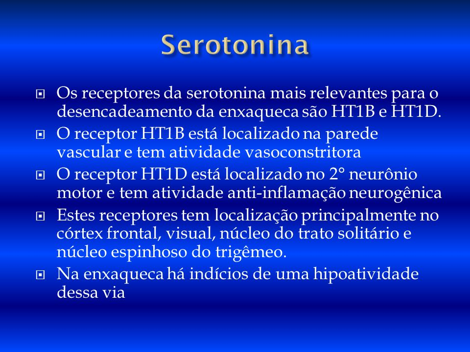 Serotonina Os receptores da serotonina mais relevantes para o desencadeamento da enxaqueca são HT1B e HT1D.