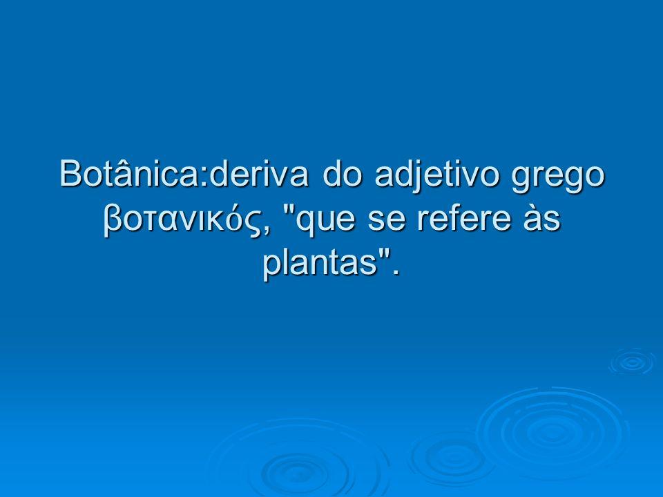 Botânica:deriva do adjetivo grego βοτανικός, que se refere às plantas .
