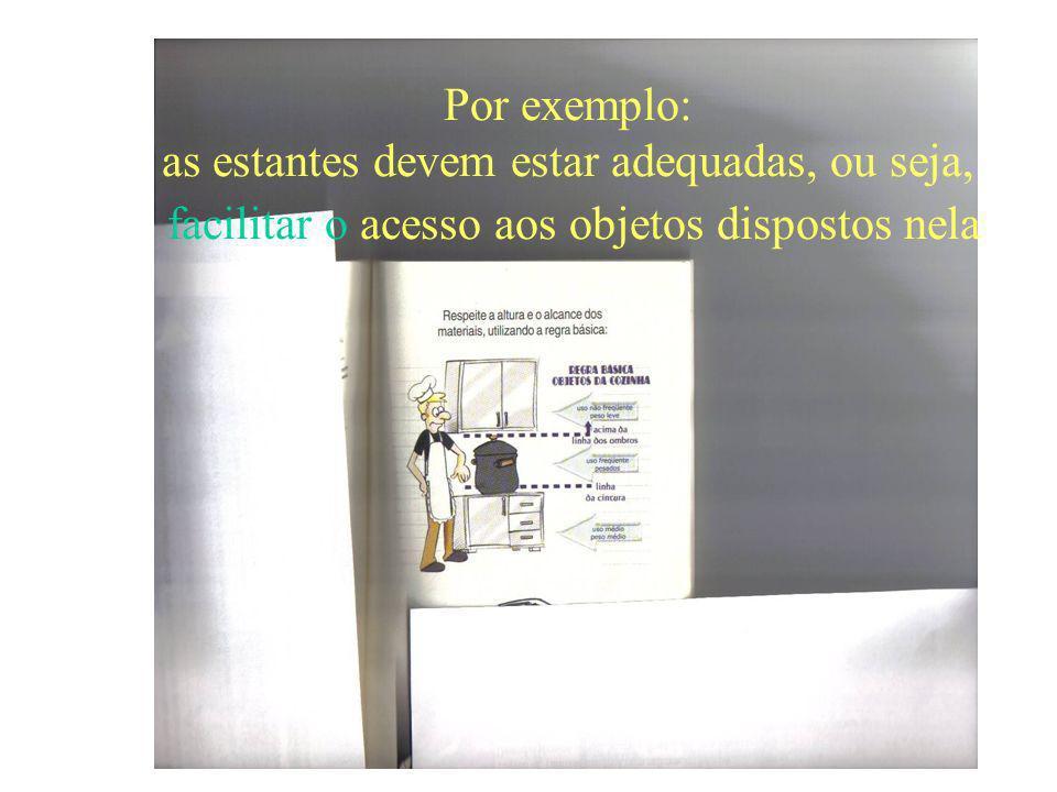 Por exemplo: as estantes devem estar adequadas, ou seja, facilitar o acesso aos objetos dispostos nela