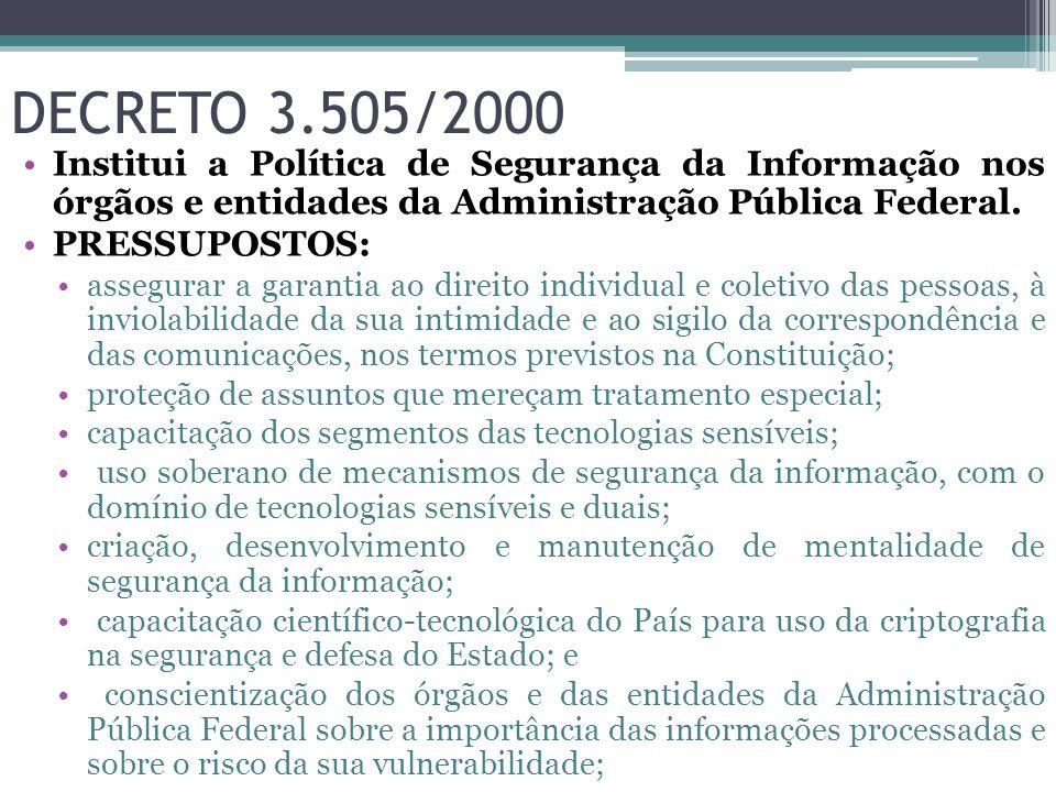 DECRETO 3.505/2000 Institui a Política de Segurança da Informação nos órgãos e entidades da Administração Pública Federal.