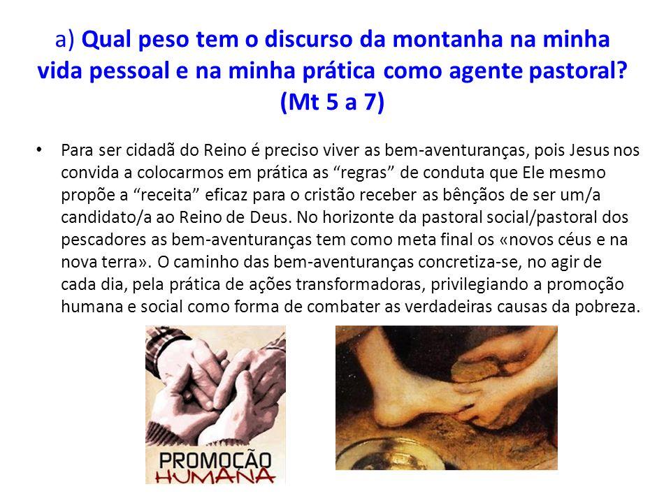 a) Qual peso tem o discurso da montanha na minha vida pessoal e na minha prática como agente pastoral (Mt 5 a 7)