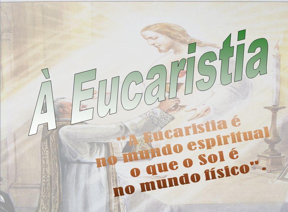 À Eucaristia A Eucaristia é no mundo espiritual o que o Sol é