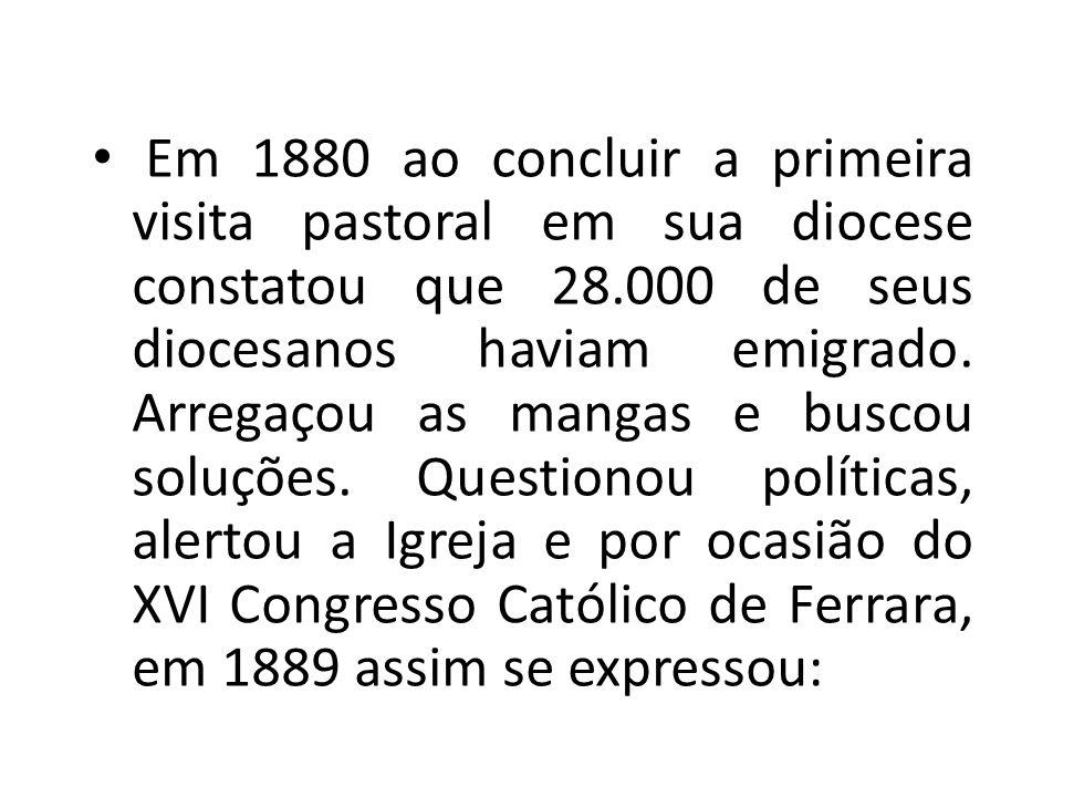 Em 1880 ao concluir a primeira visita pastoral em sua diocese constatou que 28.000 de seus diocesanos haviam emigrado.