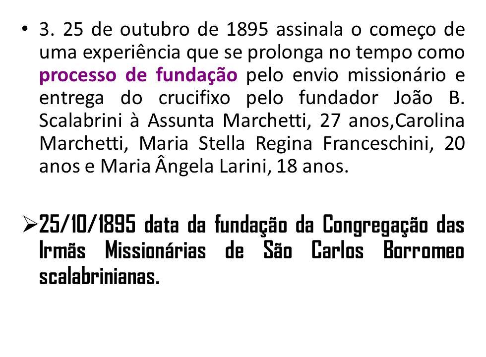 3. 25 de outubro de 1895 assinala o começo de uma experiência que se prolonga no tempo como processo de fundação pelo envio missionário e entrega do crucifixo pelo fundador João B. Scalabrini à Assunta Marchetti, 27 anos,Carolina Marchetti, Maria Stella Regina Franceschini, 20 anos e Maria Ângela Larini, 18 anos.