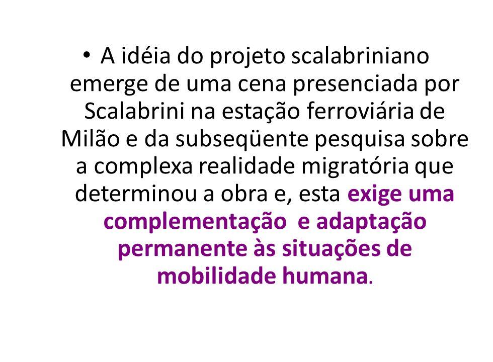 A idéia do projeto scalabriniano emerge de uma cena presenciada por Scalabrini na estação ferroviária de Milão e da subseqüente pesquisa sobre a complexa realidade migratória que determinou a obra e, esta exige uma complementação e adaptação permanente às situações de mobilidade humana.