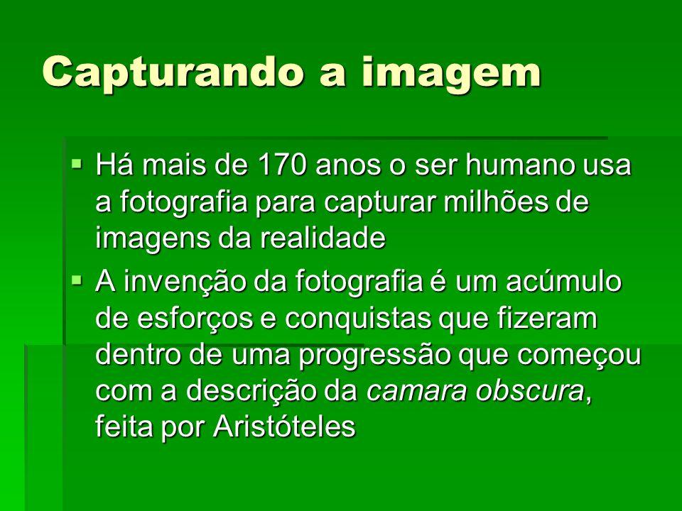 Capturando a imagem Há mais de 170 anos o ser humano usa a fotografia para capturar milhões de imagens da realidade.