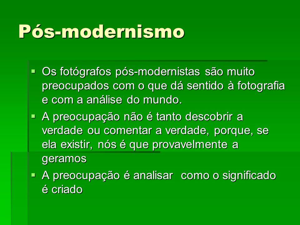 Pós-modernismo Os fotógrafos pós-modernistas são muito preocupados com o que dá sentido à fotografia e com a análise do mundo.