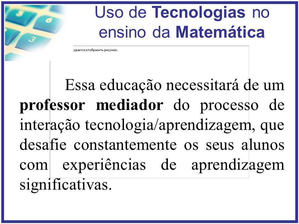 Essa educação necessitará de um professor mediador do processo de interação tecnologia/aprendizagem, que desafie constantemente os seus alunos com experiências de aprendizagem significativas.