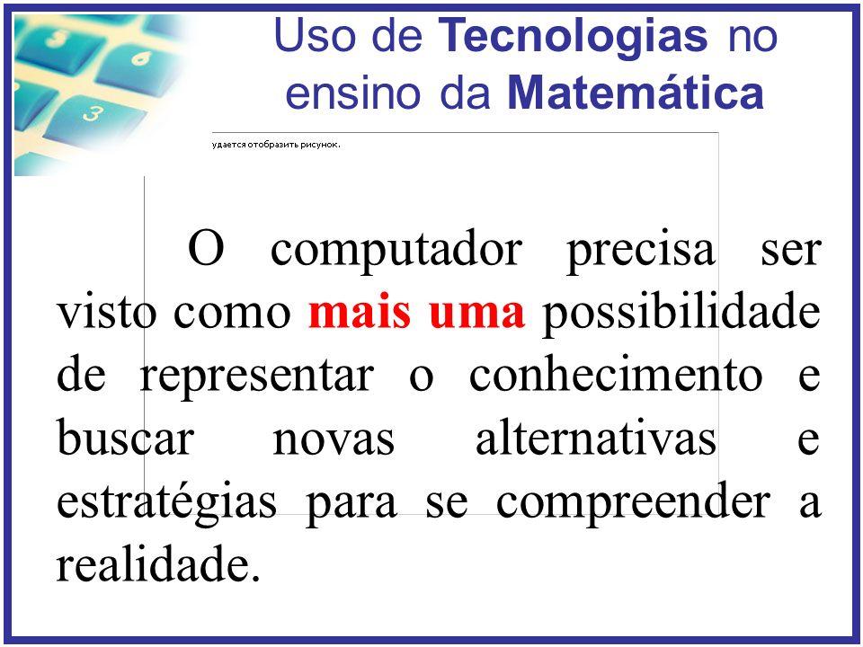 O computador precisa ser visto como mais uma possibilidade de representar o conhecimento e buscar novas alternativas e estratégias para se compreender a realidade.