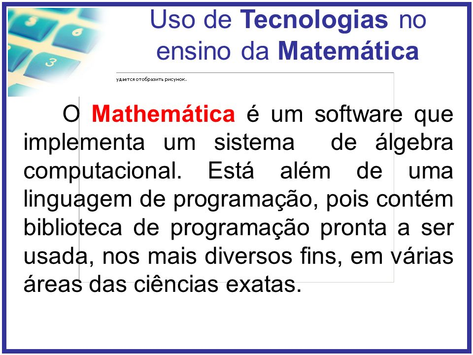 O Mathemática é um software que implementa um sistema de álgebra computacional.