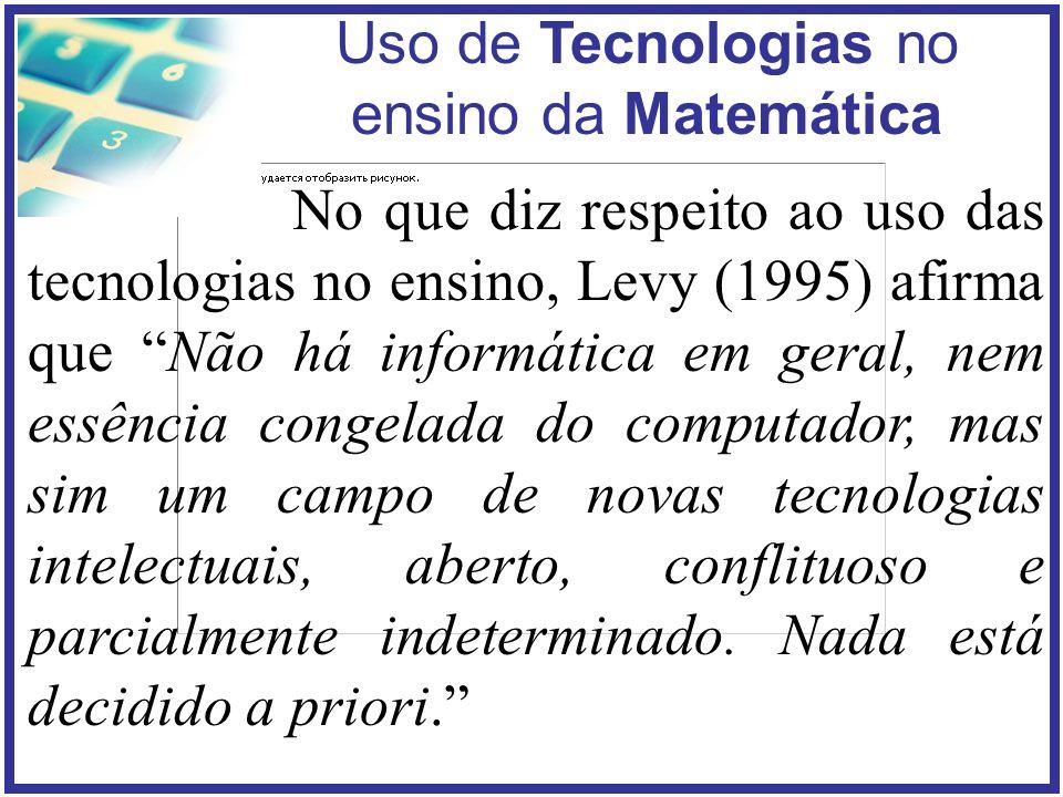 No que diz respeito ao uso das tecnologias no ensino, Levy (1995) afirma que Não há informática em geral, nem essência congelada do computador, mas sim um campo de novas tecnologias intelectuais, aberto, conflituoso e parcialmente indeterminado.