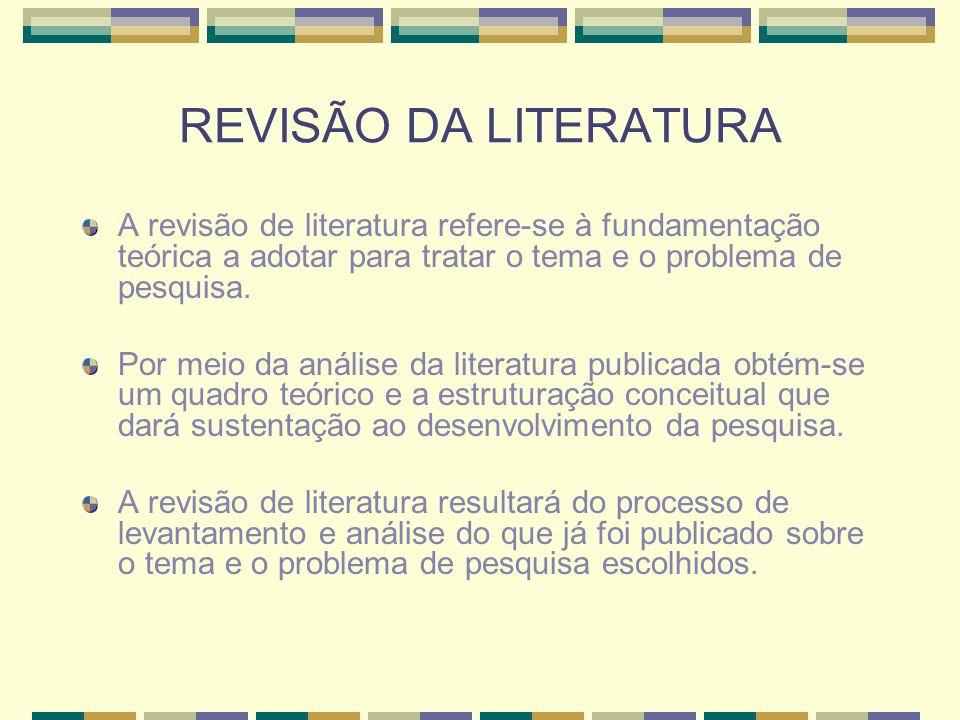 REVISÃO DA LITERATURA A revisão de literatura refere-se à fundamentação teórica a adotar para tratar o tema e o problema de pesquisa.