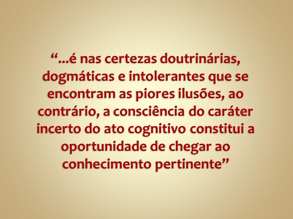 ...é nas certezas doutrinárias, dogmáticas e intolerantes que se encontram as piores ilusões, ao contrário, a consciência do caráter incerto do ato cognitivo constitui a oportunidade de chegar ao conhecimento pertinente