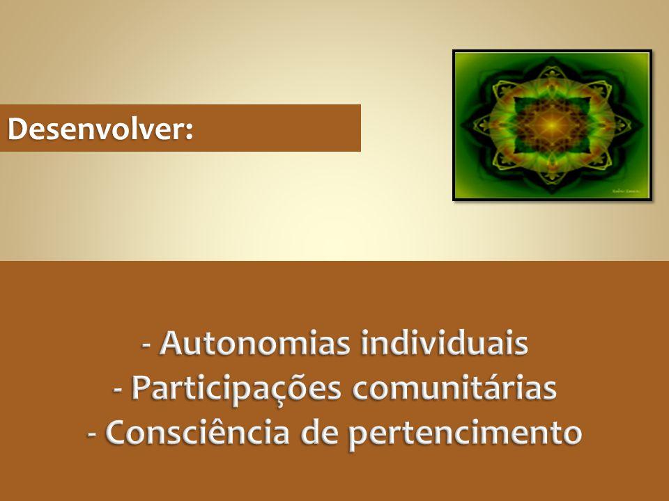 Desenvolver: - Autonomias individuais - Participações comunitárias - Consciência de pertencimento