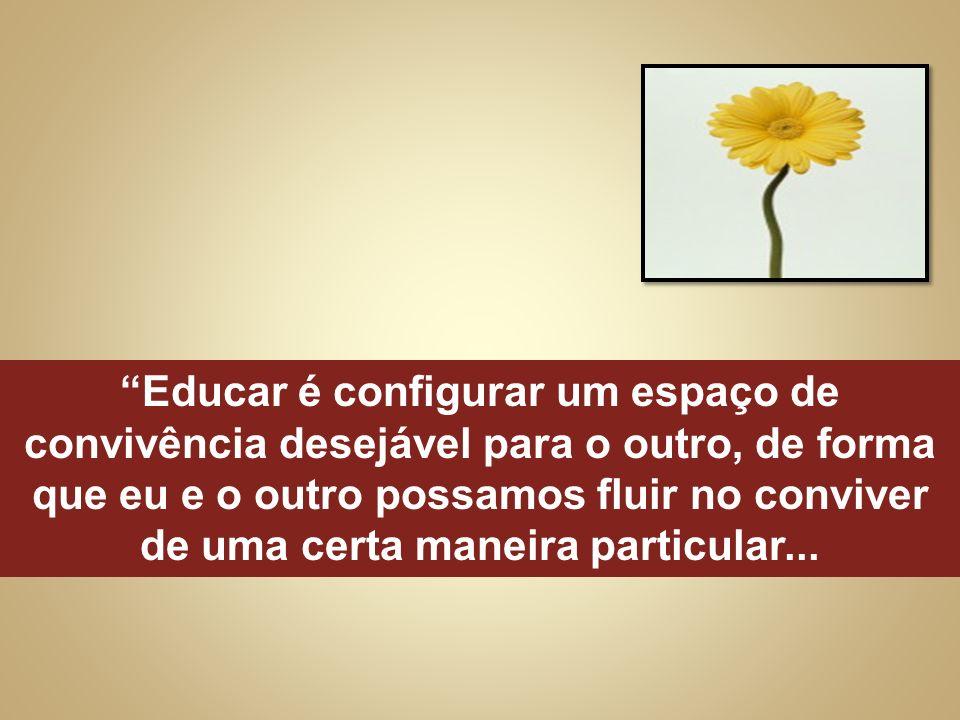 Educar é configurar um espaço de convivência desejável para o outro, de forma que eu e o outro possamos fluir no conviver de uma certa maneira particular...
