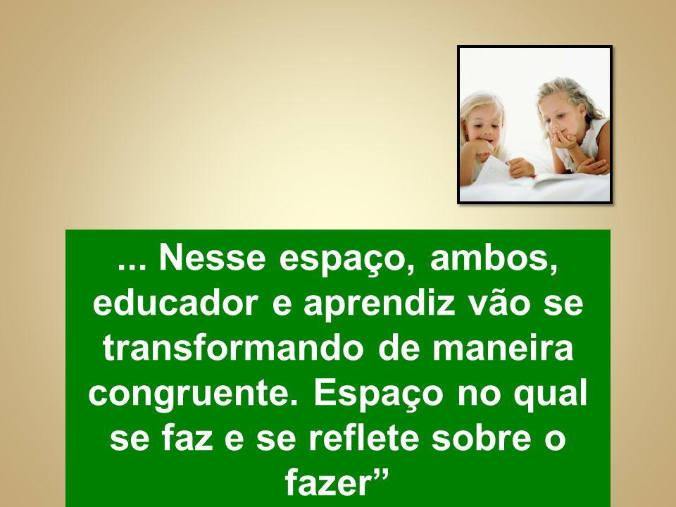 ... Nesse espaço, ambos, educador e aprendiz vão se transformando de maneira congruente.