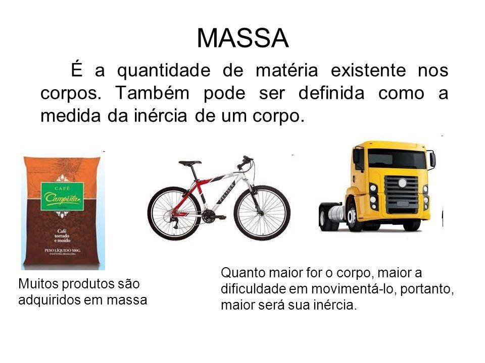 MASSA É a quantidade de matéria existente nos corpos. Também pode ser definida como a medida da inércia de um corpo.