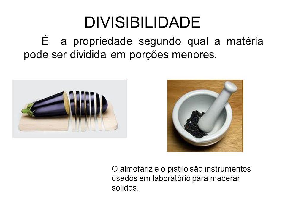 DIVISIBILIDADEÉ a propriedade segundo qual a matéria pode ser dividida em porções menores.